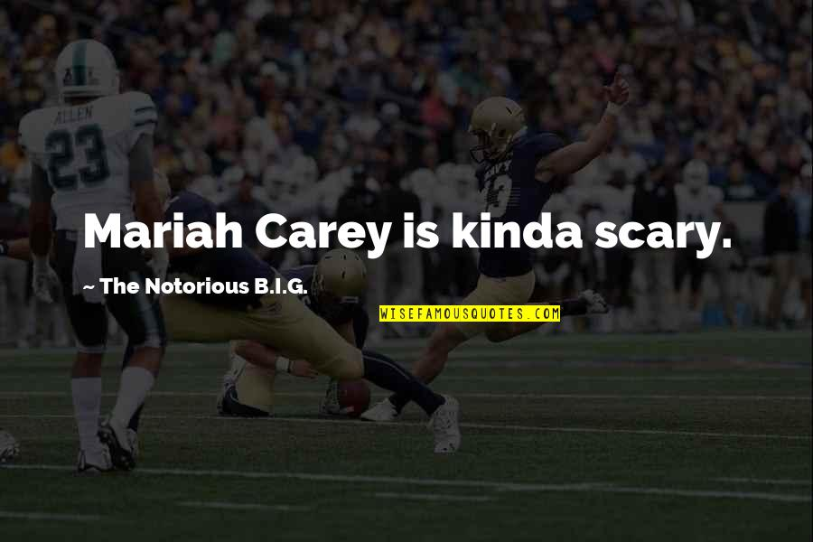 Mariah Carey's Quotes By The Notorious B.I.G.: Mariah Carey is kinda scary.
