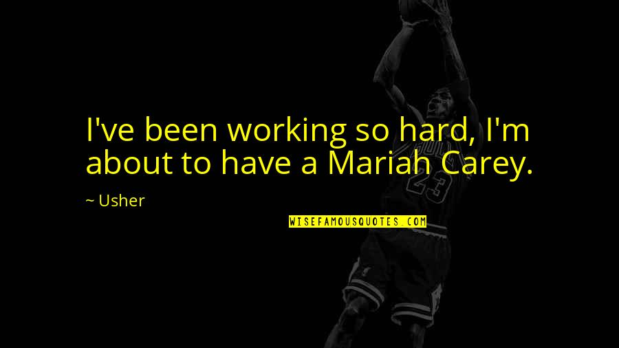 Mariah Carey's Quotes By Usher: I've been working so hard, I'm about to