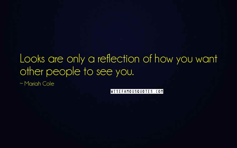 Mariah Cole quotes: Looks are only a reflection of how you want other people to see you.