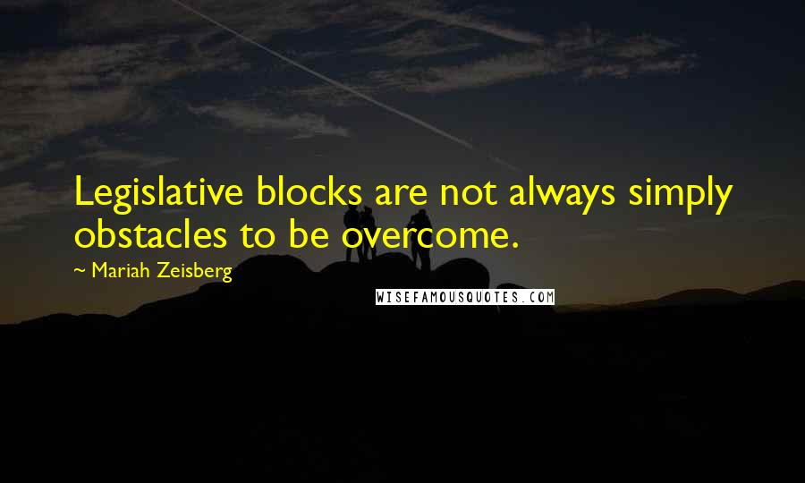 Mariah Zeisberg quotes: Legislative blocks are not always simply obstacles to be overcome.