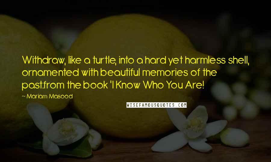 Mariam Masood quotes: Withdraw, like a turtle, into a hard yet harmless shell, ornamented with beautiful memories of the past.from the book 'I Know Who You Are!