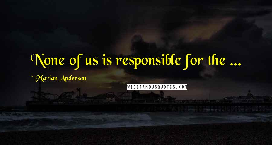Marian Anderson quotes: None of us is responsible for the ...