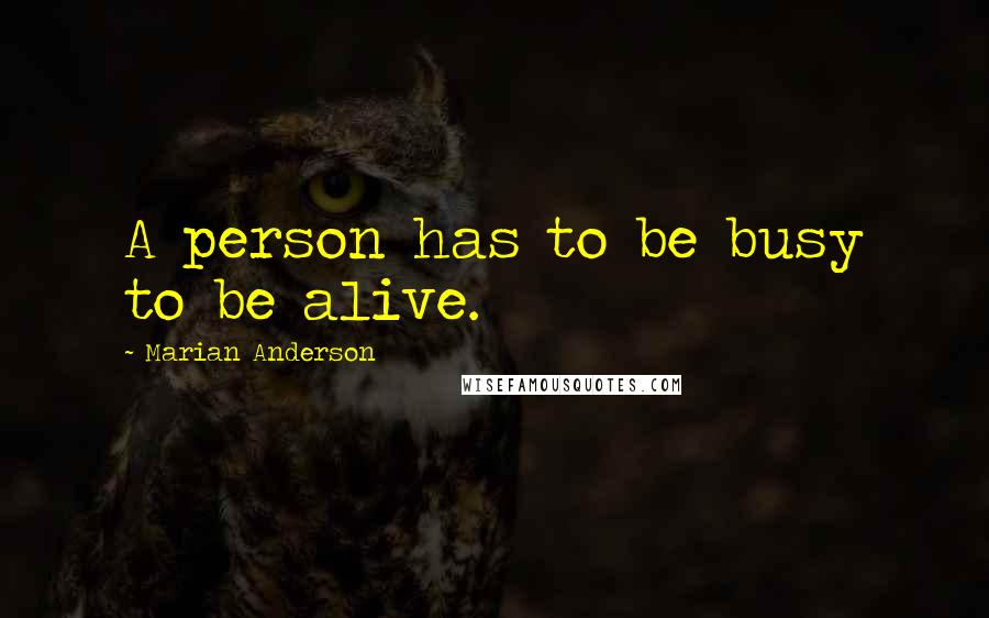 Marian Anderson quotes: A person has to be busy to be alive.