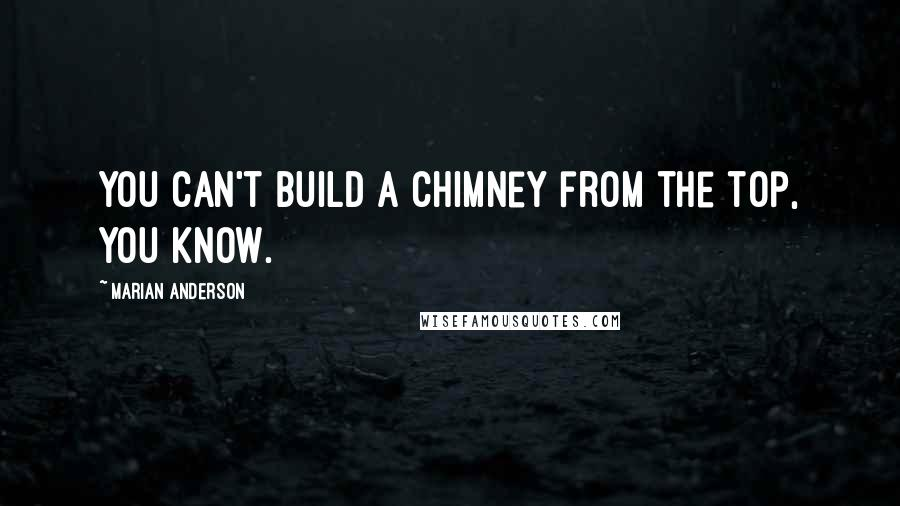 Marian Anderson quotes: You can't build a chimney from the top, you know.