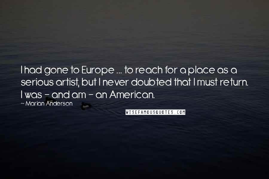 Marian Anderson quotes: I had gone to Europe ... to reach for a place as a serious artist, but I never doubted that I must return. I was - and am - an