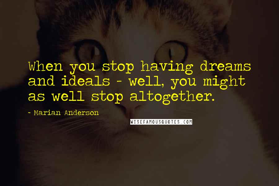 Marian Anderson quotes: When you stop having dreams and ideals - well, you might as well stop altogether.