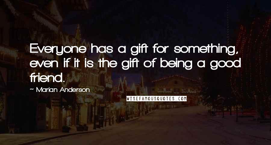 Marian Anderson quotes: Everyone has a gift for something, even if it is the gift of being a good friend.