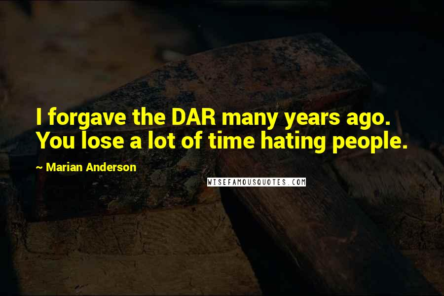 Marian Anderson quotes: I forgave the DAR many years ago. You lose a lot of time hating people.