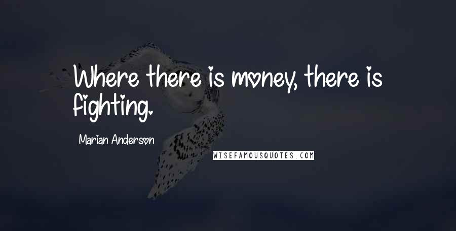 Marian Anderson quotes: Where there is money, there is fighting.