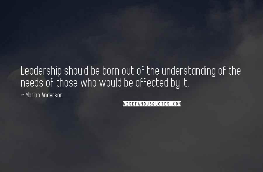 Marian Anderson quotes: Leadership should be born out of the understanding of the needs of those who would be affected by it.