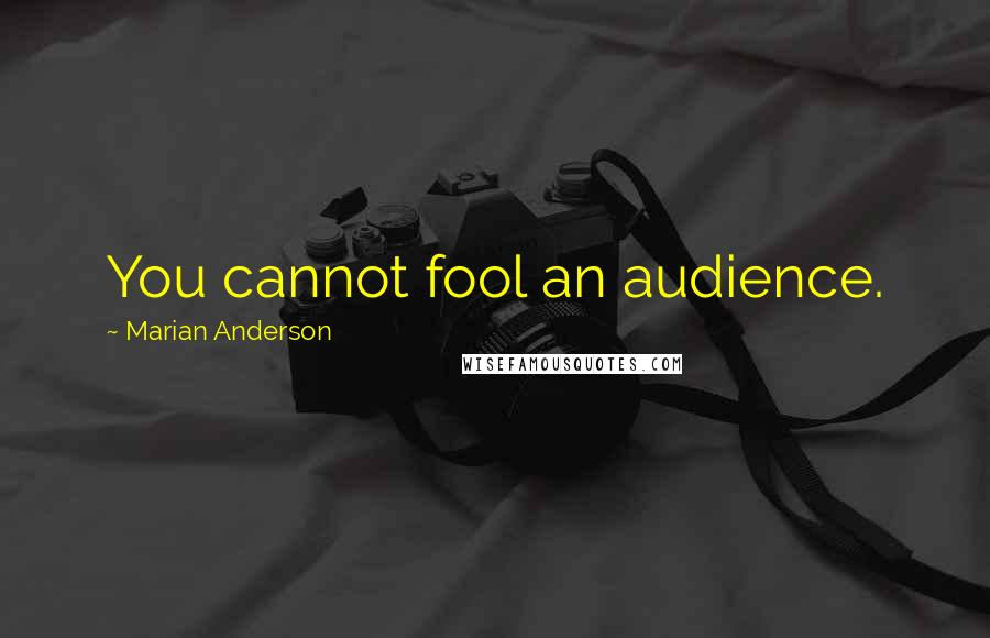 Marian Anderson quotes: You cannot fool an audience.