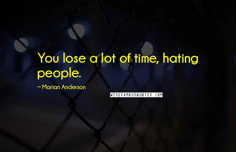 Marian Anderson quotes: You lose a lot of time, hating people.