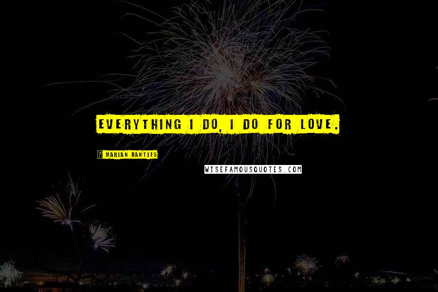 Marian Bantjes quotes: Everything I do, I do for love.