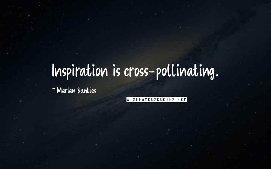 Marian Bantjes quotes: Inspiration is cross-pollinating.