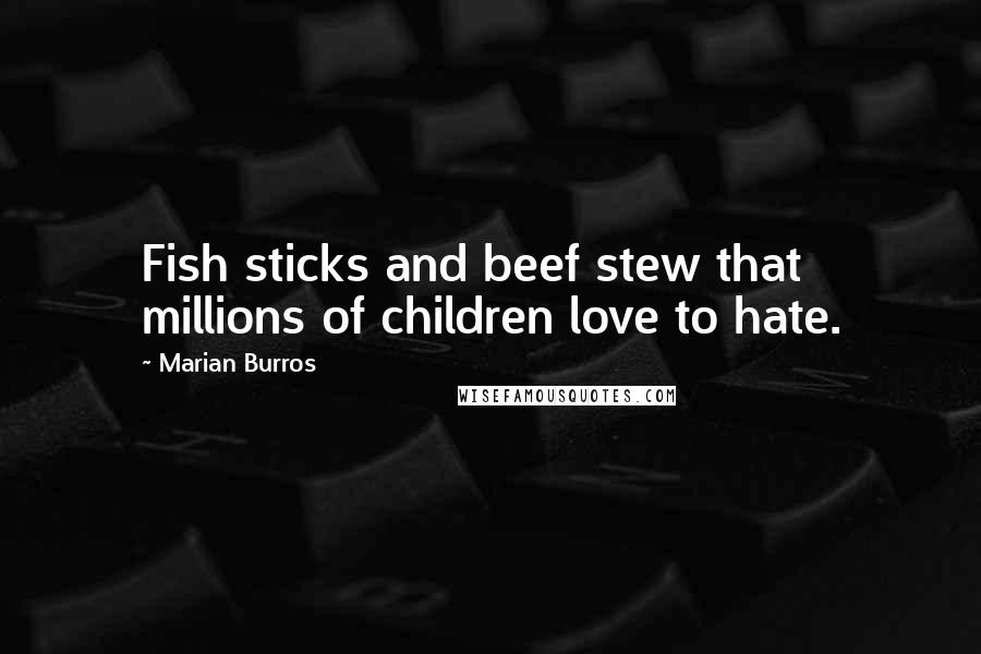 Marian Burros quotes: Fish sticks and beef stew that millions of children love to hate.