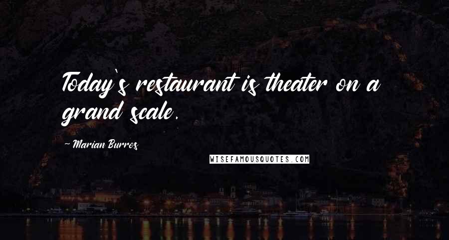 Marian Burros quotes: Today's restaurant is theater on a grand scale.