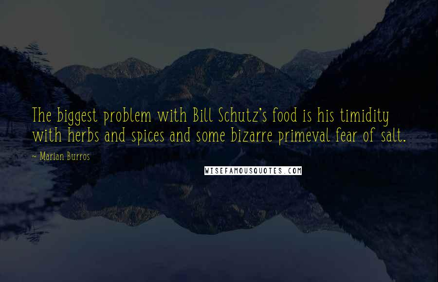 Marian Burros quotes: The biggest problem with Bill Schutz's food is his timidity with herbs and spices and some bizarre primeval fear of salt.