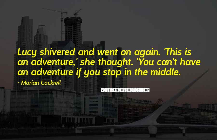 Marian Cockrell quotes: Lucy shivered and went on again. 'This is an adventure,' she thought. 'You can't have an adventure if you stop in the middle.