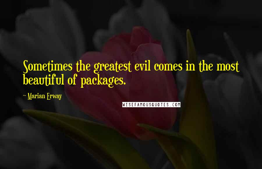 Marian Erway quotes: Sometimes the greatest evil comes in the most beautiful of packages.