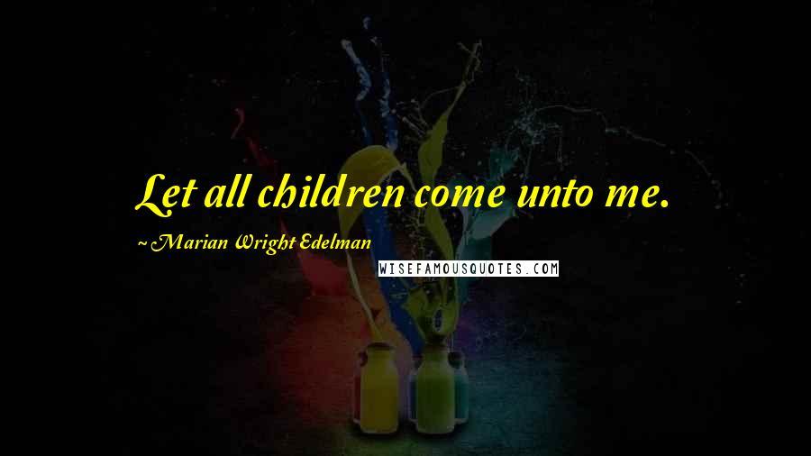 Marian Wright Edelman quotes: Let all children come unto me.