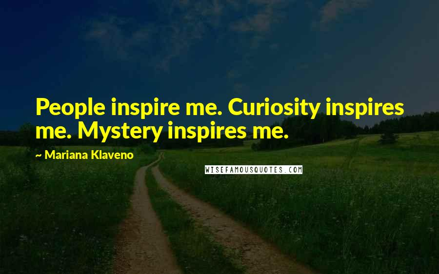 Mariana Klaveno quotes: People inspire me. Curiosity inspires me. Mystery inspires me.