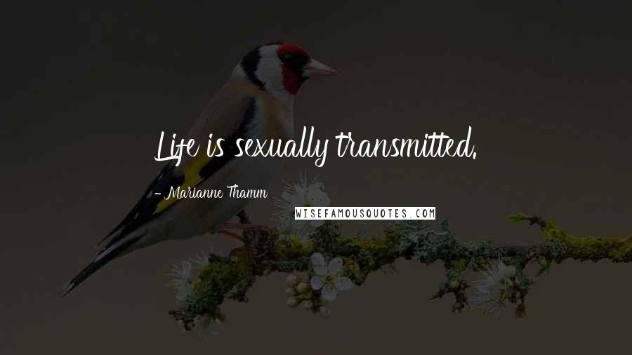 Marianne Thamm quotes: Life is sexually transmitted.