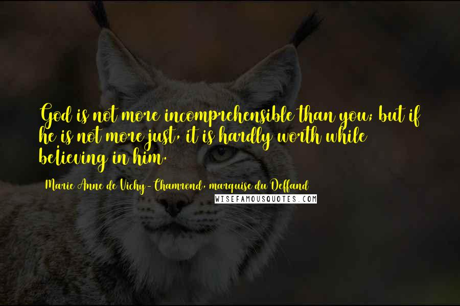 Marie Anne De Vichy-Chamrond, Marquise Du Deffand quotes: God is not more incomprehensible than you; but if he is not more just, it is hardly worth while beIieving in him.
