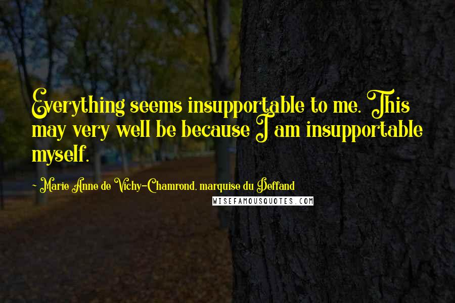 Marie Anne De Vichy-Chamrond, Marquise Du Deffand quotes: Everything seems insupportable to me. This may very well be because I am insupportable myself.