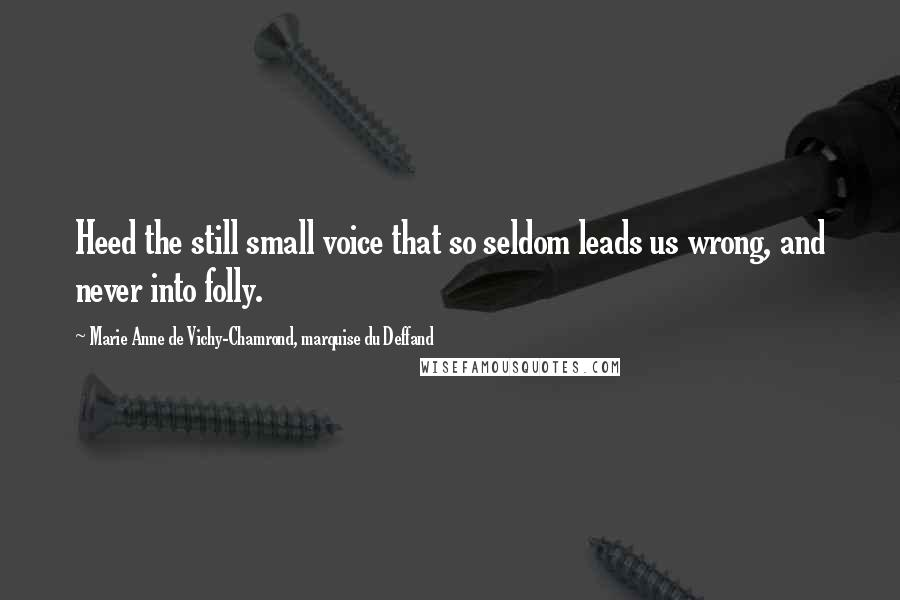 Marie Anne De Vichy-Chamrond, Marquise Du Deffand quotes: Heed the still small voice that so seldom leads us wrong, and never into folly.