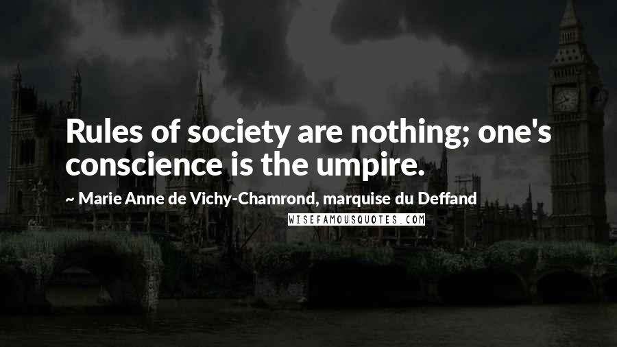 Marie Anne De Vichy-Chamrond, Marquise Du Deffand quotes: Rules of society are nothing; one's conscience is the umpire.