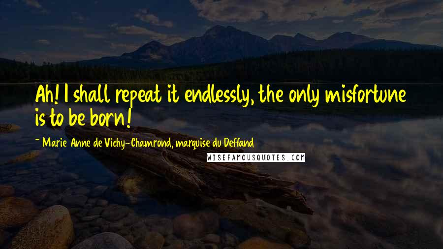 Marie Anne De Vichy-Chamrond, Marquise Du Deffand quotes: Ah! I shall repeat it endlessly, the only misfortune is to be born!