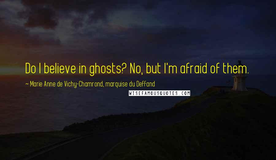 Marie Anne De Vichy-Chamrond, Marquise Du Deffand quotes: Do I believe in ghosts? No, but I'm afraid of them.