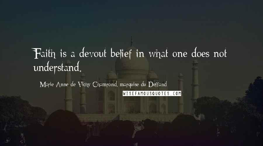 Marie Anne De Vichy-Chamrond, Marquise Du Deffand quotes: Faith is a devout belief in what one does not understand.