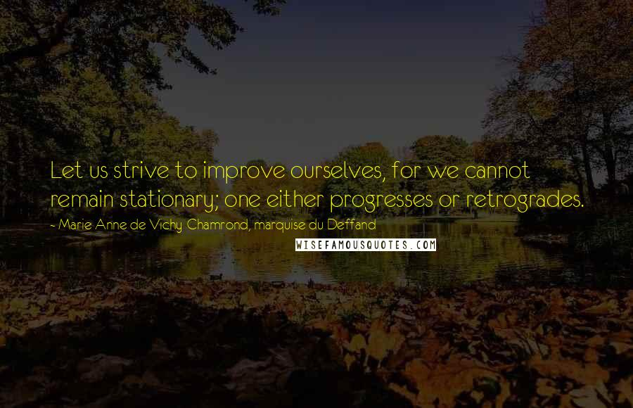 Marie Anne De Vichy-Chamrond, Marquise Du Deffand quotes: Let us strive to improve ourselves, for we cannot remain stationary; one either progresses or retrogrades.