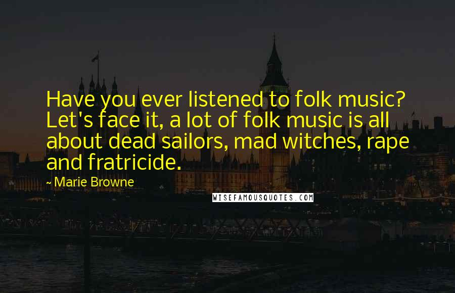 Marie Browne quotes: Have you ever listened to folk music? Let's face it, a lot of folk music is all about dead sailors, mad witches, rape and fratricide.