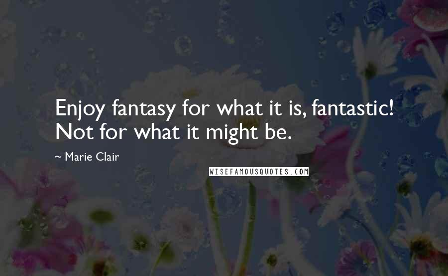 Marie Clair quotes: Enjoy fantasy for what it is, fantastic! Not for what it might be.