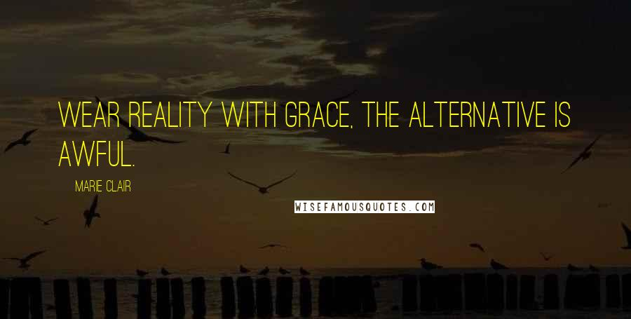 Marie Clair quotes: Wear reality with grace, the alternative is awful.