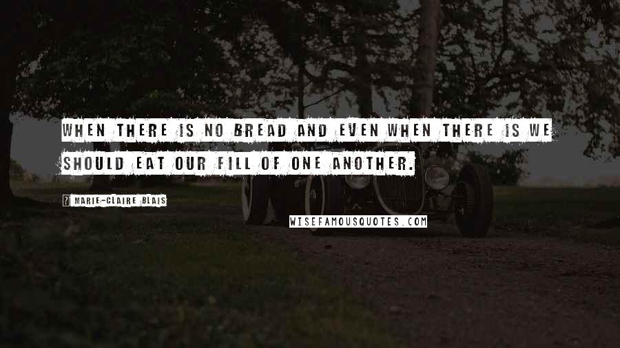Marie-Claire Blais quotes: When there is no bread and even when there is we should eat our fill of one another.