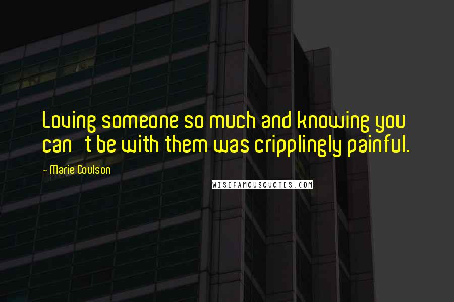 Marie Coulson quotes: Loving someone so much and knowing you can't be with them was cripplingly painful.