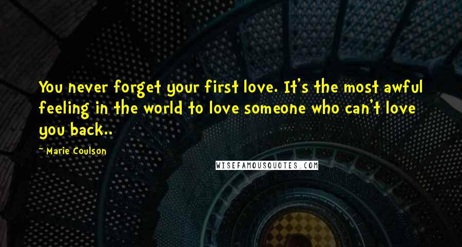 Marie Coulson quotes: You never forget your first love. It's the most awful feeling in the world to love someone who can't love you back..