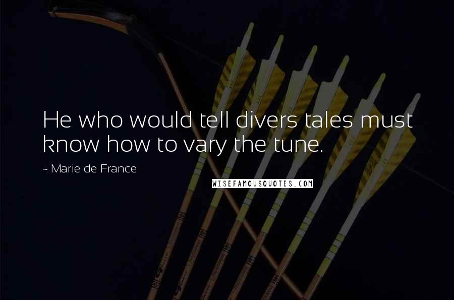 Marie De France quotes: He who would tell divers tales must know how to vary the tune.
