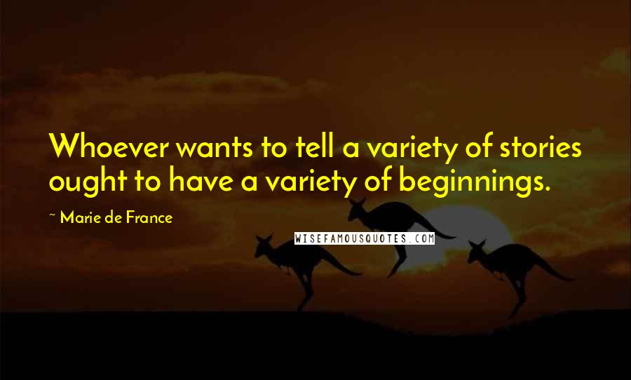 Marie De France quotes: Whoever wants to tell a variety of stories ought to have a variety of beginnings.
