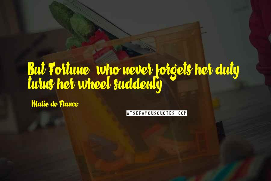 Marie De France quotes: But Fortune, who never forgets her duty, turns her wheel suddenly.