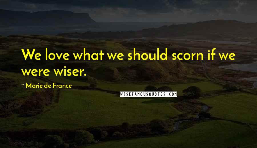 Marie De France quotes: We love what we should scorn if we were wiser.