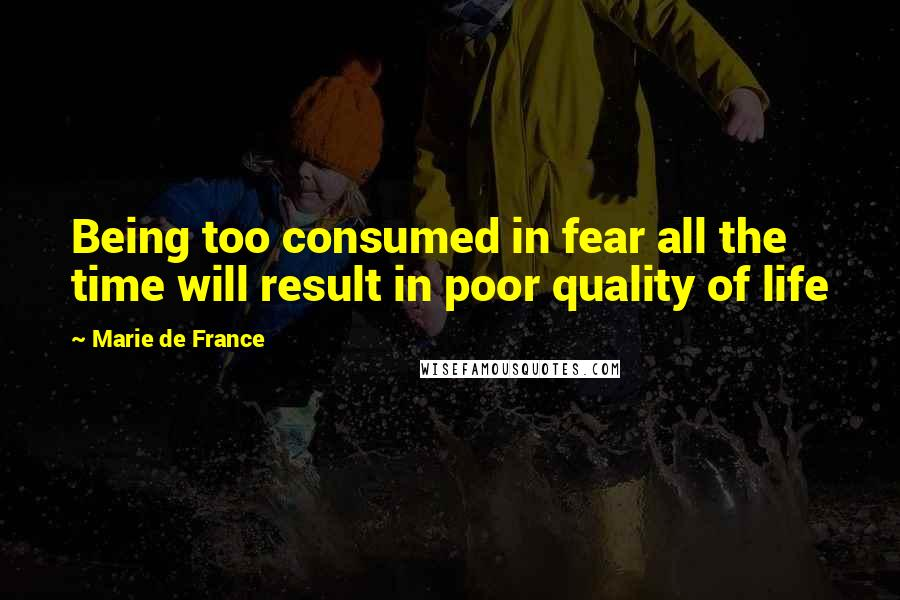 Marie De France quotes: Being too consumed in fear all the time will result in poor quality of life