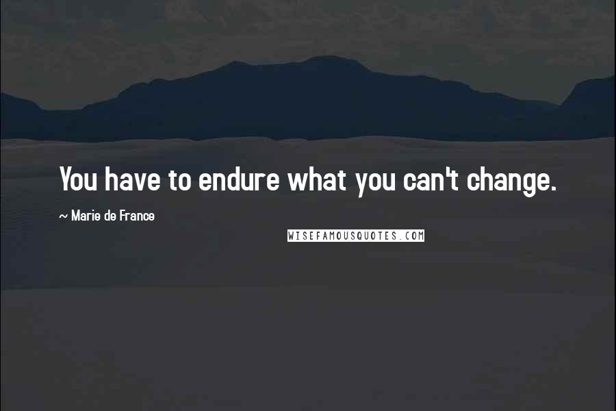 Marie De France quotes: You have to endure what you can't change.
