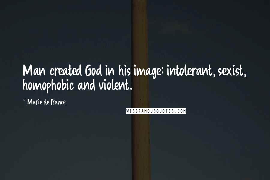 Marie De France quotes: Man created God in his image: intolerant, sexist, homophobic and violent.
