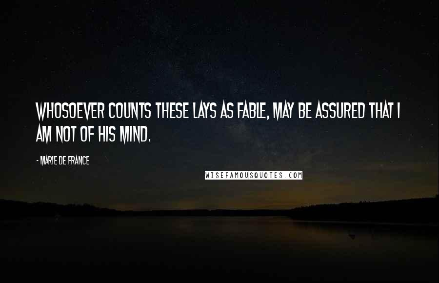 Marie De France quotes: Whosoever counts these Lays as fable, may be assured that I am not of his mind.