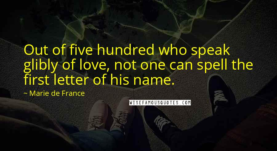 Marie De France quotes: Out of five hundred who speak glibly of love, not one can spell the first letter of his name.