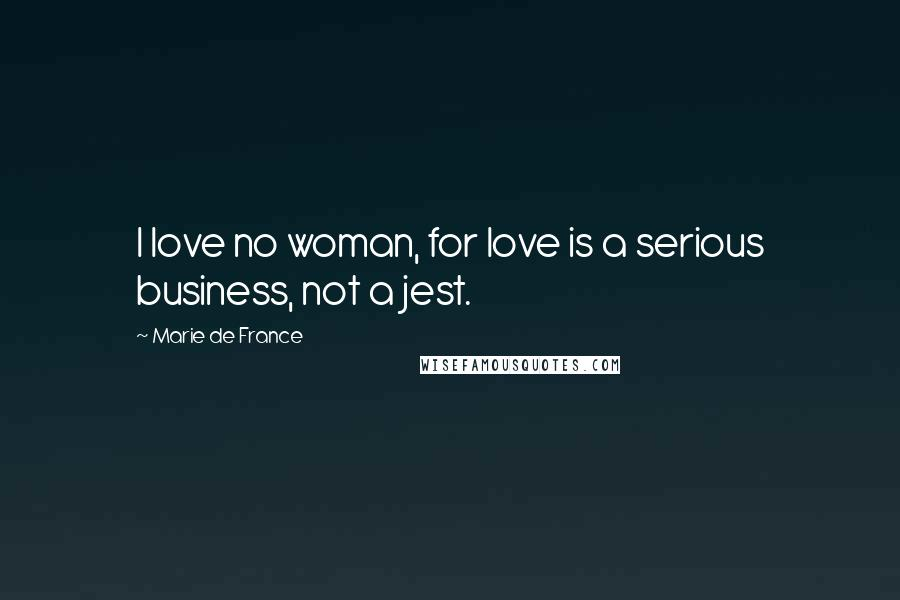Marie De France quotes: I love no woman, for love is a serious business, not a jest.